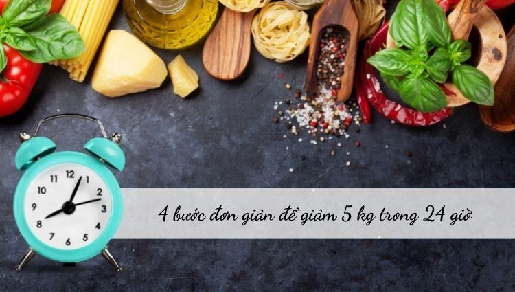 4 bước đơn giản để giảm 5 kg trong 24 giờ