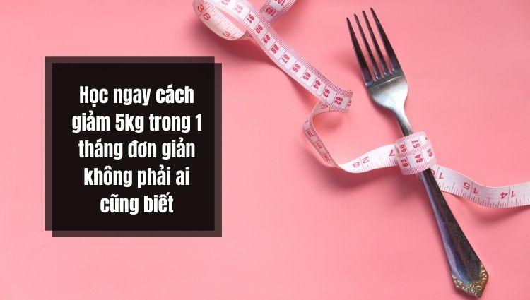 Học ngay cách giảm 5kg trong 1 tháng đơn giản không phải ai cũng biết!