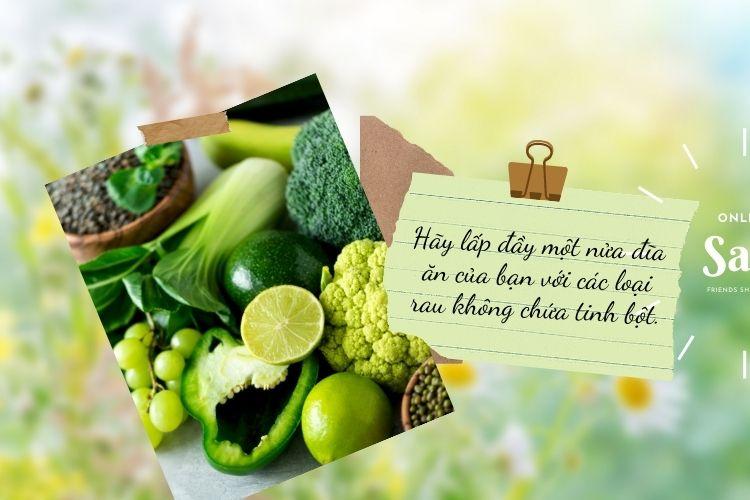 Hãy lấp đầy một nửa đĩa ăn của bạn với các loại rau không chứa tinh bột