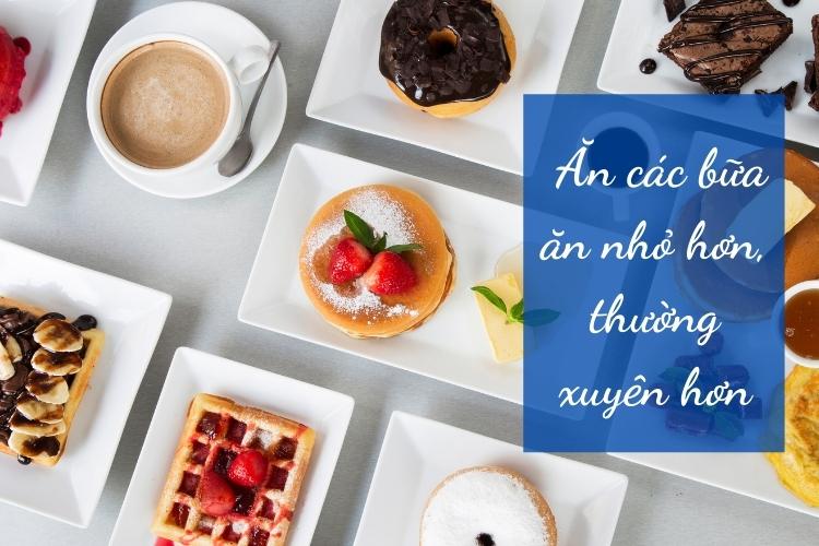 Ăn các bữa ăn nhỏ hơn, thường xuyên hơn
