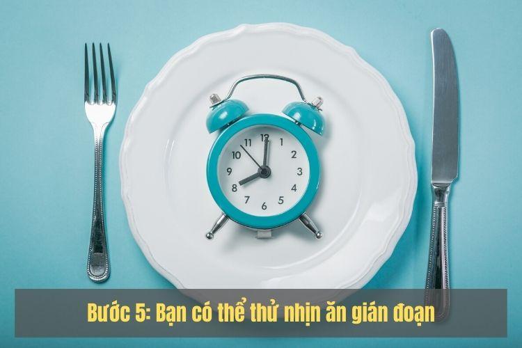 Bước 5: Bạn có thể thử nhịn ăn gián đoạn