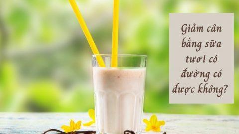 Giảm cân bằng sữa tươi có đường có được không?