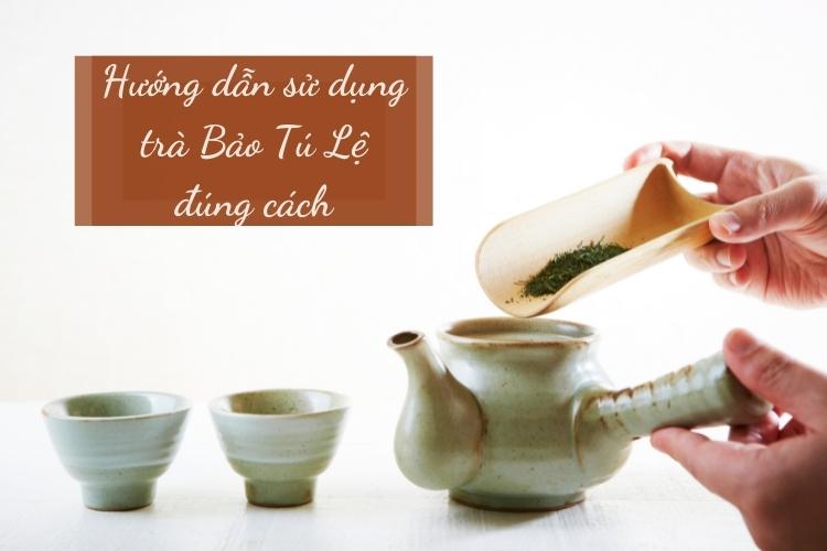 Hướng dẫn sử dụng trà Bảo Tú Lệ đúng cách